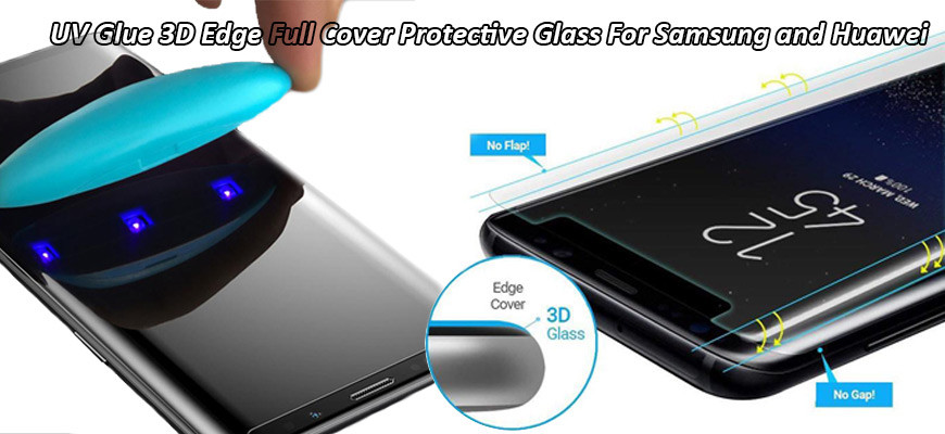 UV Glue 3D Edge Full Cover Protective Glass For Samsung and Huawei
